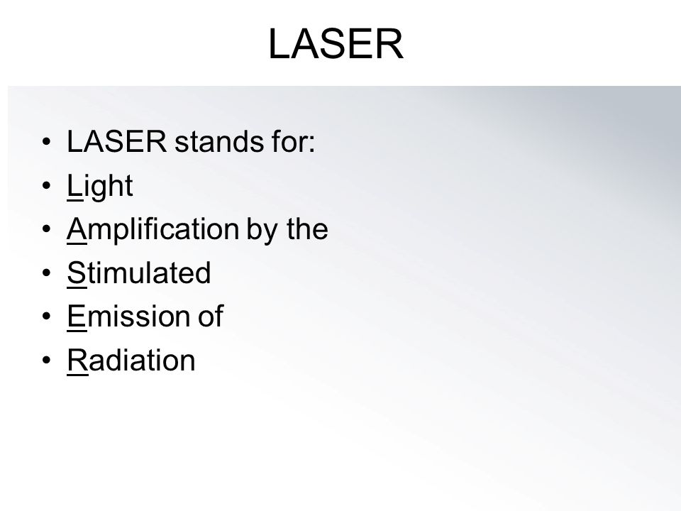 LASER LASER stands for: Light Amplification by the Stimulated