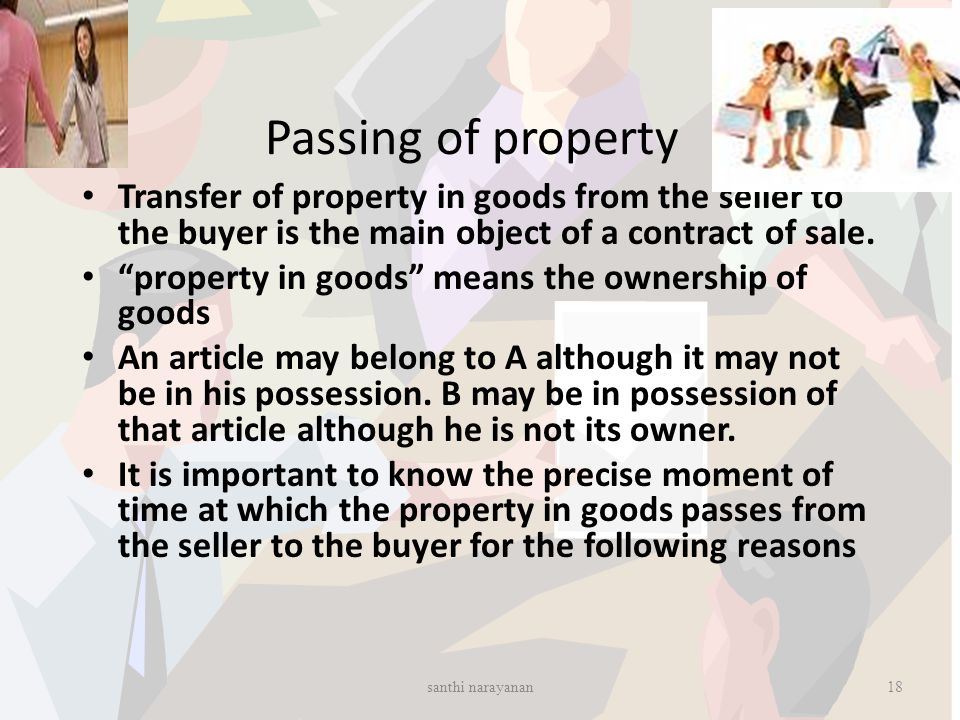 Passing of property Transfer of property in goods from the seller to the buyer is the main object of a contract of sale.