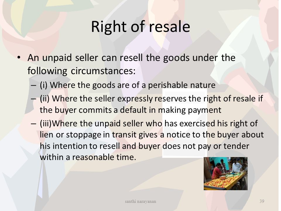 Right of resale An unpaid seller can resell the goods under the following circumstances: (i) Where the goods are of a perishable nature.