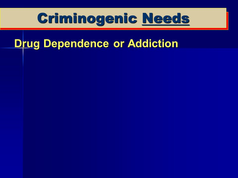 Criminogenic Needs Drug Dependence or Addiction