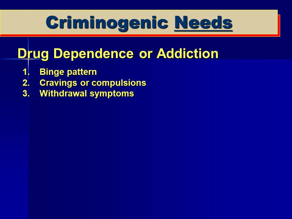 Criminogenic Needs Drug Dependence or Addiction Binge pattern