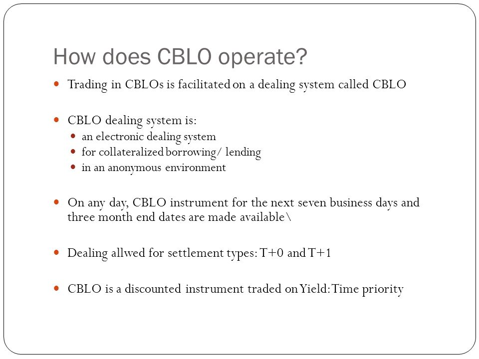 How does CBLO operate Trading in CBLOs is facilitated on a dealing system called CBLO. CBLO dealing system is: