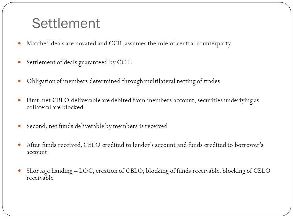 Settlement Matched deals are novated and CCIL assumes the role of central counterparty. Settlement of deals guaranteed by CCIL.
