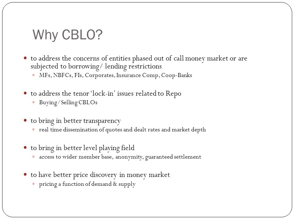 Why CBLO to address the concerns of entities phased out of call money market or are subjected to borrowing/ lending restrictions.