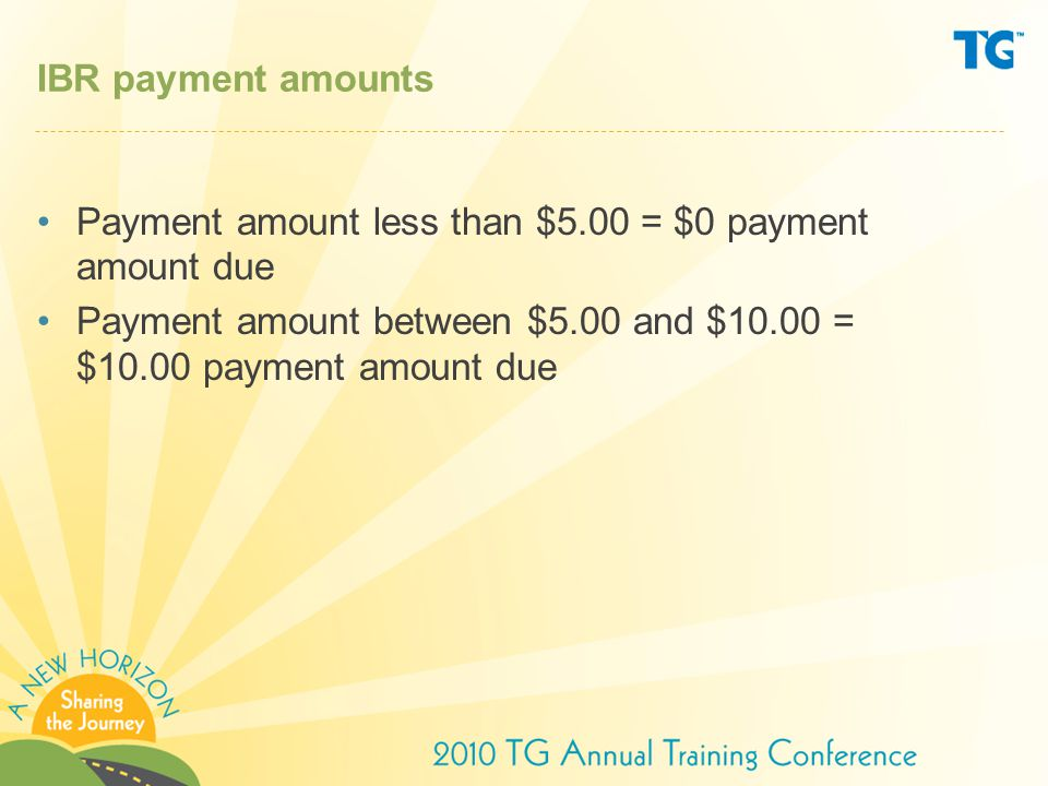 IBR payment amounts Payment amount less than $5.00 = $0 payment amount due.