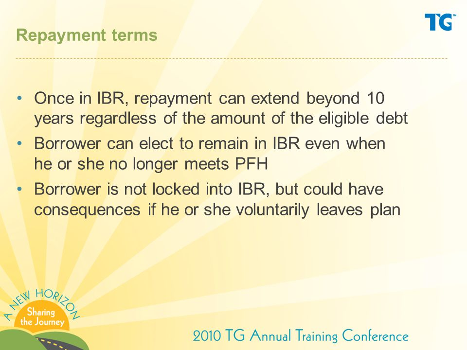 Repayment terms Once in IBR, repayment can extend beyond 10 years regardless of the amount of the eligible debt.