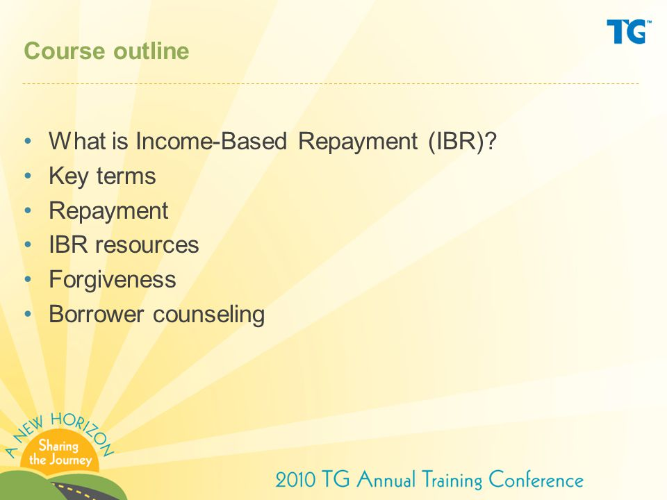 Course outline What is Income-Based Repayment (IBR) Key terms. Repayment. IBR resources. Forgiveness.
