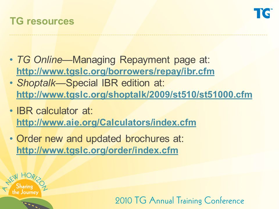 TG resources TG Online—Managing Repayment page at: http://www.tgslc.org/borrowers/repay/ibr.cfm.