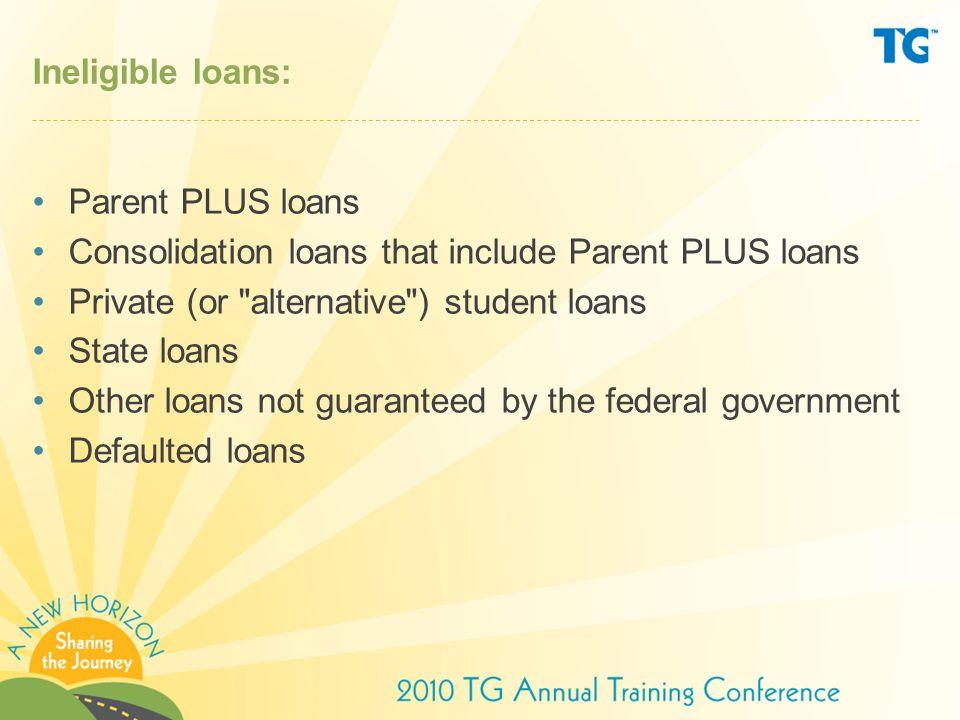 Ineligible loans: Parent PLUS loans. Consolidation loans that include Parent PLUS loans. Private (or alternative ) student loans.