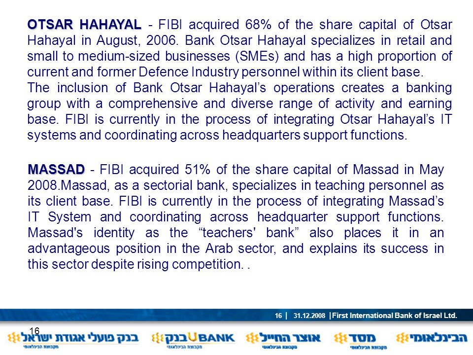 OTSAR HAHAYAL - FIBI acquired 68% of the share capital of Otsar Hahayal in August, 2006. Bank Otsar Hahayal specializes in retail and small to medium-sized businesses (SMEs) and has a high proportion of current and former Defence Industry personnel within its client base.