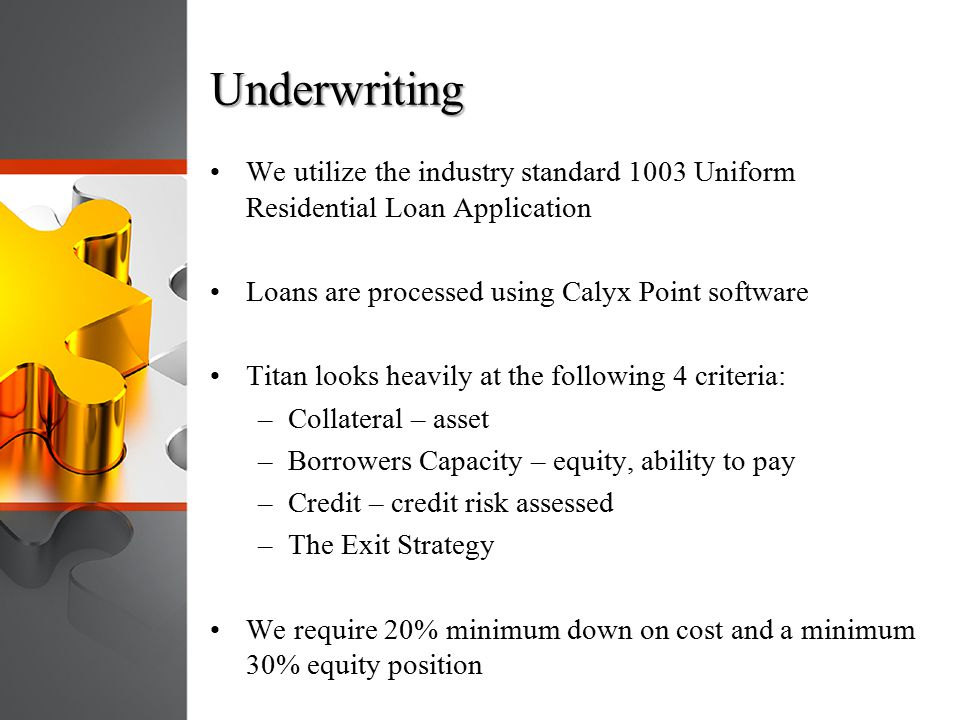 Underwriting We utilize the industry standard 1003 Uniform Residential Loan Application. Loans are processed using Calyx Point software.