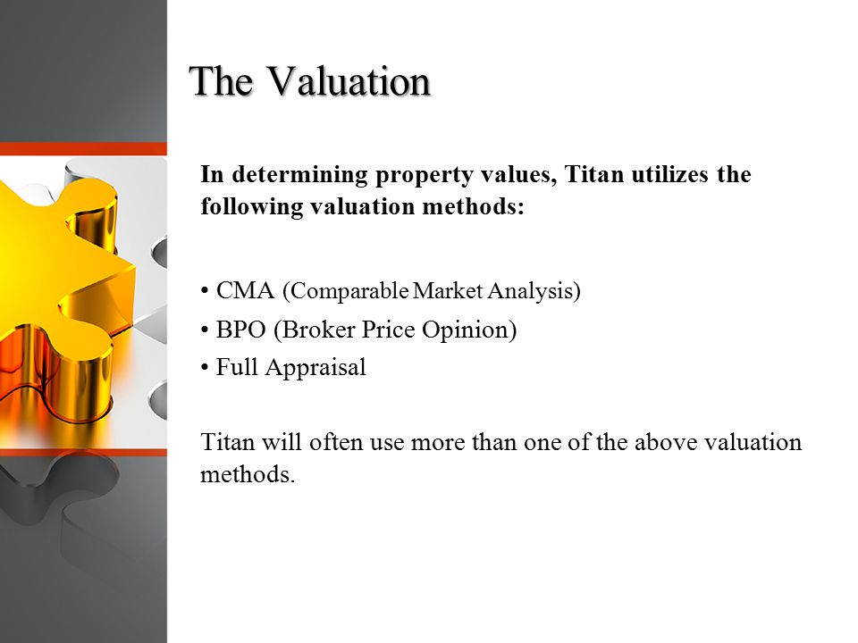 The Valuation In determining property values, Titan utilizes the following valuation methods: • CMA (Comparable Market Analysis)