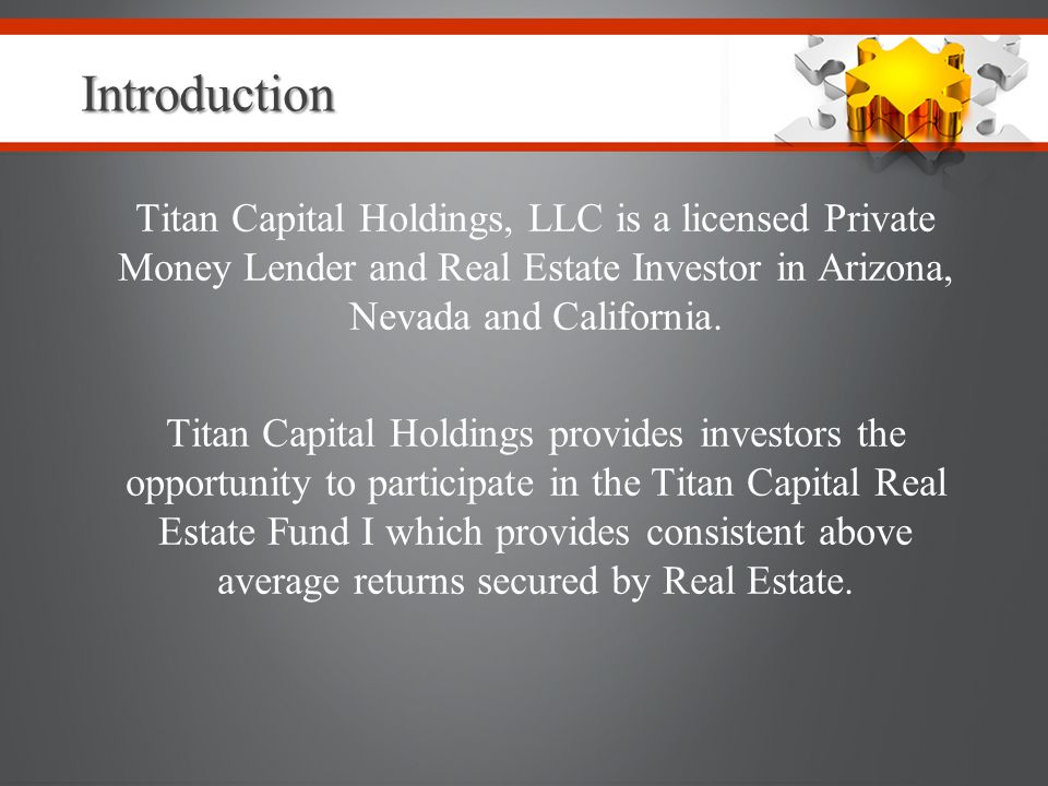Introduction Titan Capital Holdings, LLC is a licensed Private Money Lender and Real Estate Investor in Arizona, Nevada and California.