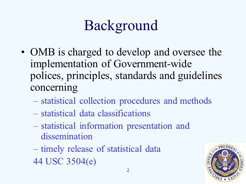 Background OMB is charged to develop and oversee the implementation of Government-wide polices, principles, standards and guidelines concerning.