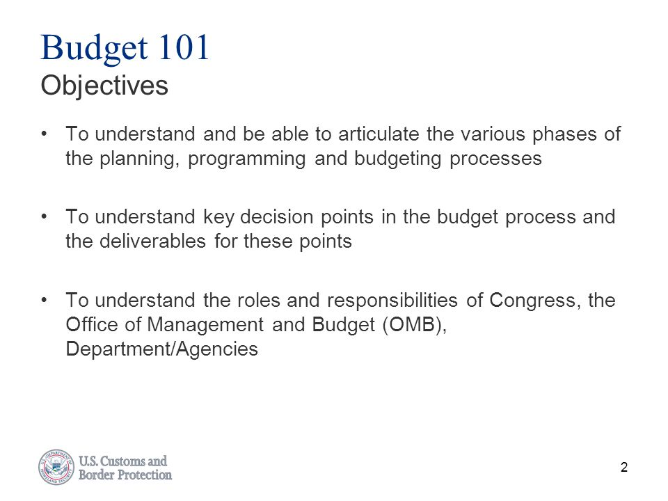 Budget 101 Objectives To understand and be able to articulate the various phases of the planning, programming and budgeting processes.