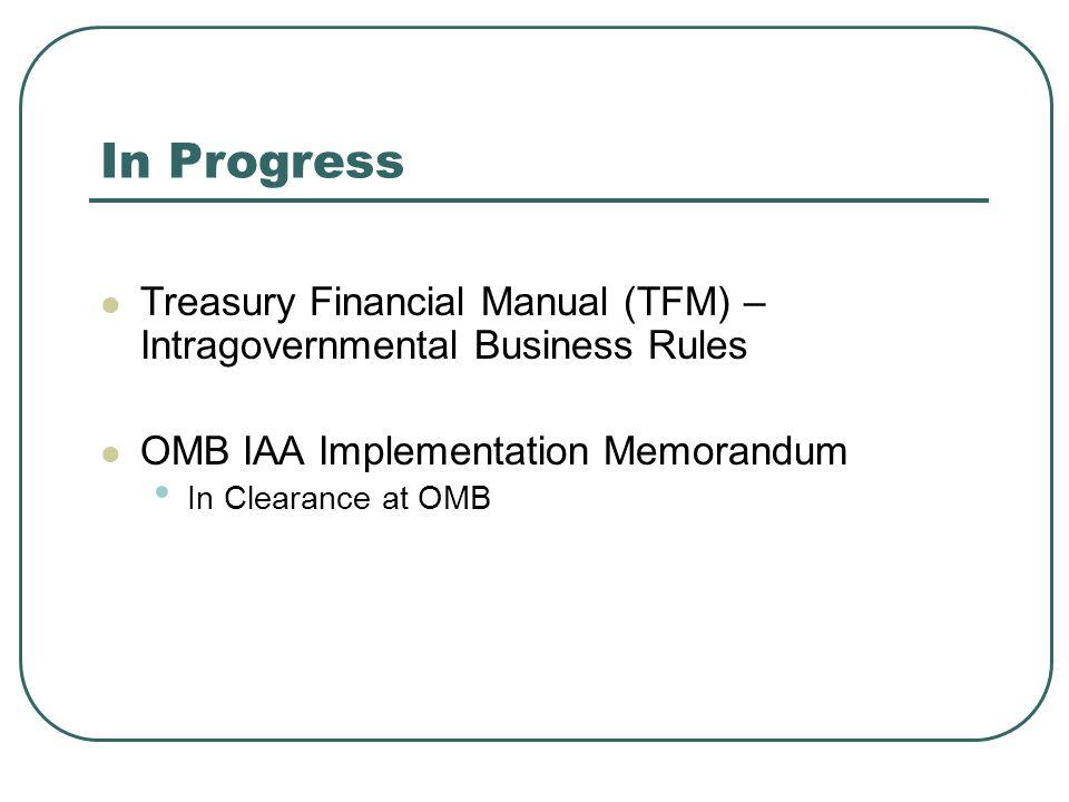 In Progress Treasury Financial Manual (TFM) – Intragovernmental Business Rules. OMB IAA Implementation Memorandum.