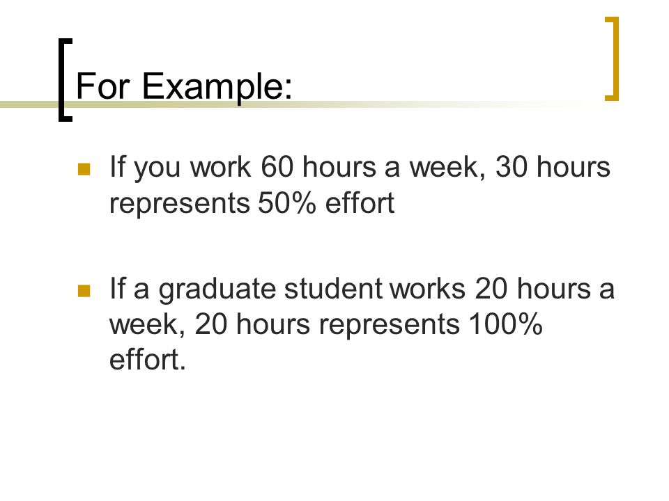 For Example: If you work 60 hours a week, 30 hours represents 50% effort.