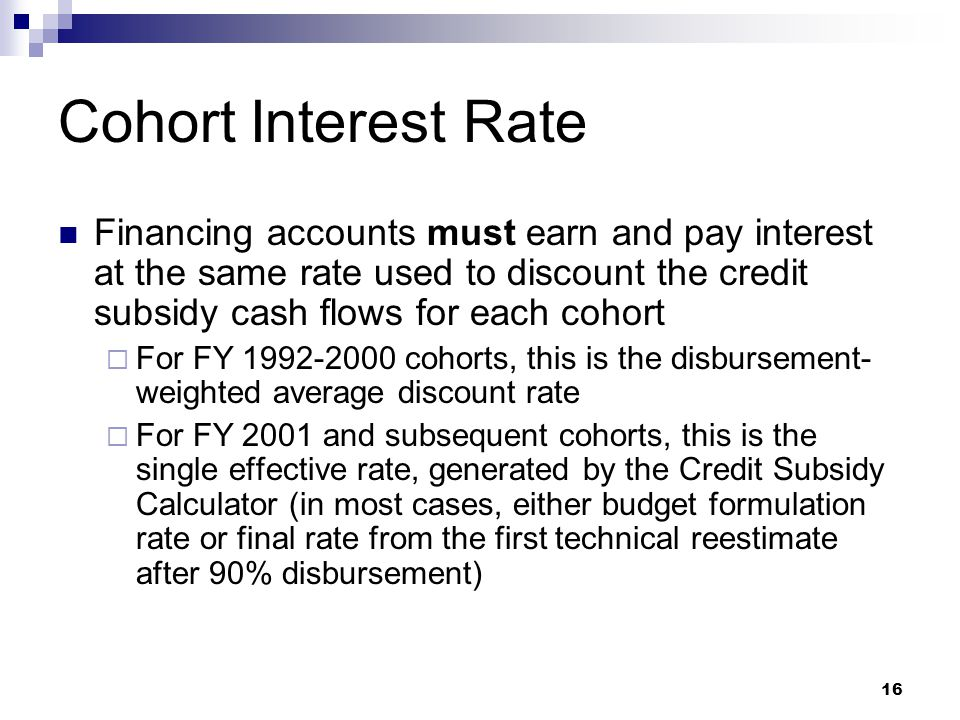 Cohort Interest Rate Financing accounts must earn and pay interest at the same rate used to discount the credit subsidy cash flows for each cohort.