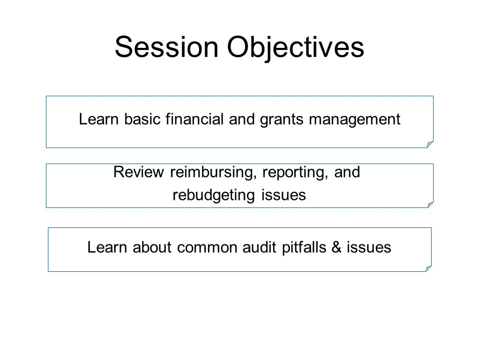 Session Objectives Learn basic financial and grants management