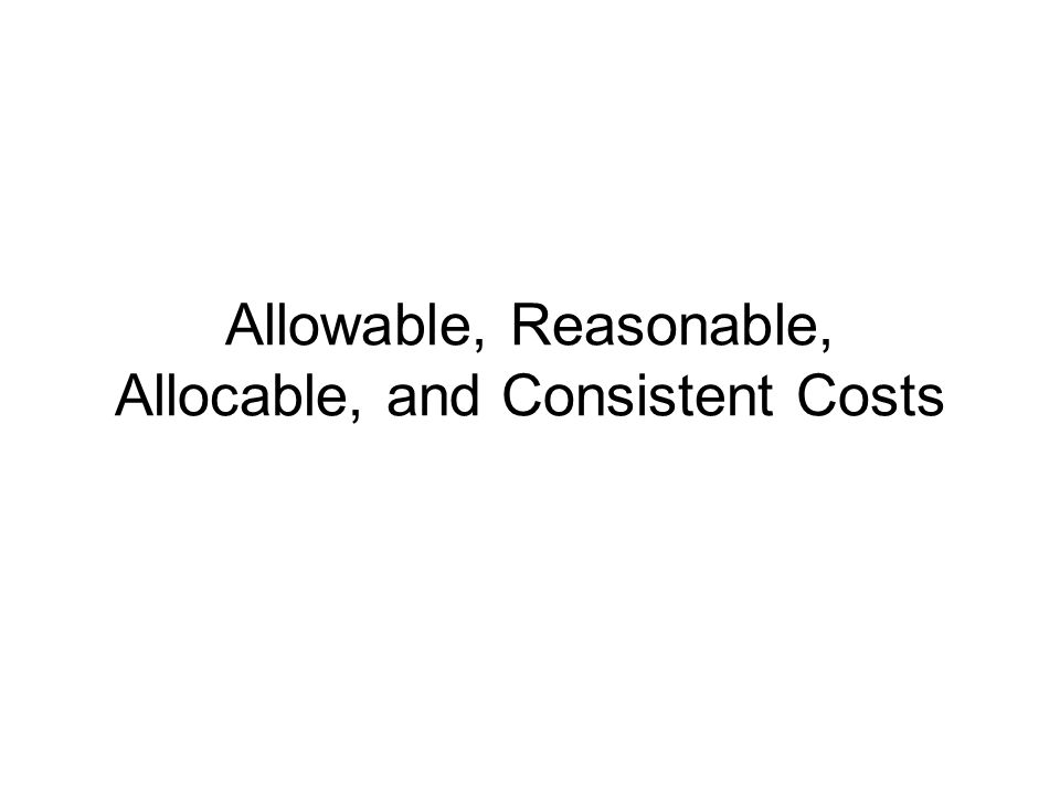 Allowable, Reasonable, Allocable, and Consistent Costs