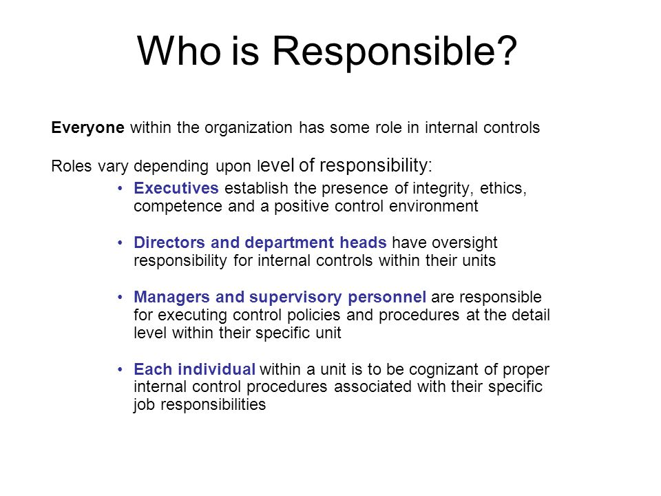 Who is Responsible Everyone within the organization has some role in internal controls. Roles vary depending upon level of responsibility: