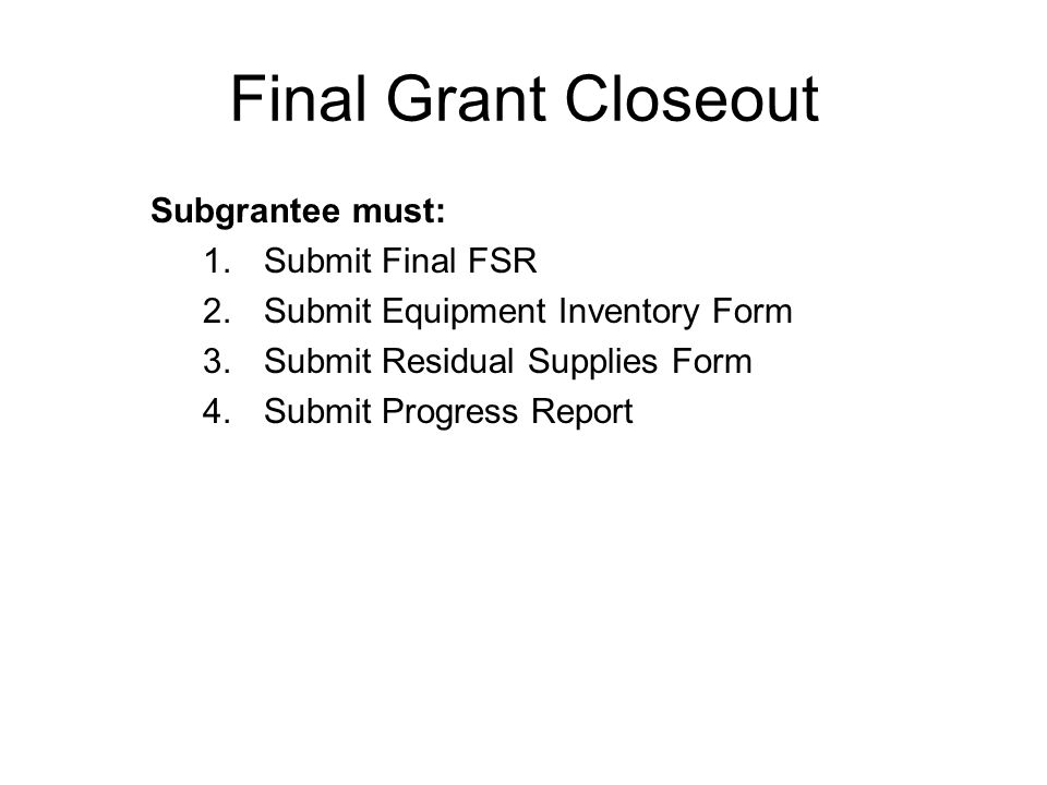 Final Grant Closeout Subgrantee must: Submit Final FSR