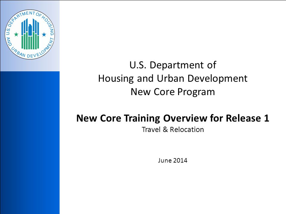 U.S. Department of Housing and Urban Development New Core Program New Core Training Overview for Release 1 Travel & Relocation