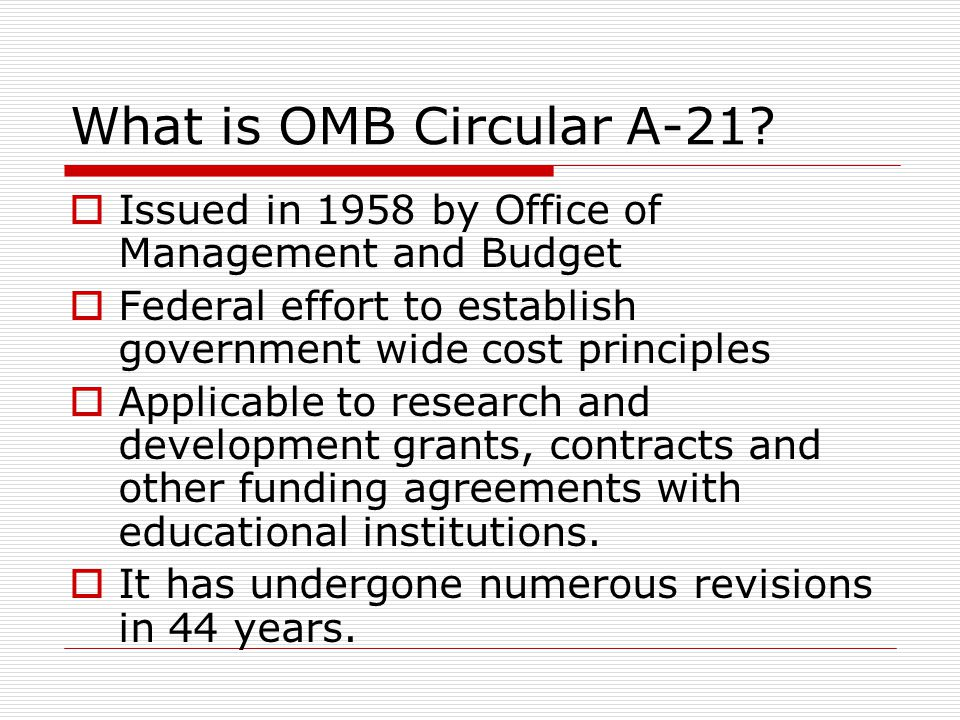 What is OMB Circular A-21 Issued in 1958 by Office of Management and Budget. Federal effort to establish government wide cost principles.