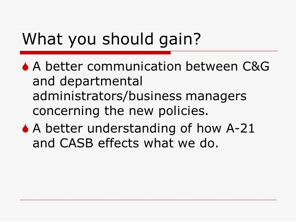 What you should gain A better communication between C&G and departmental administrators/business managers concerning the new policies.