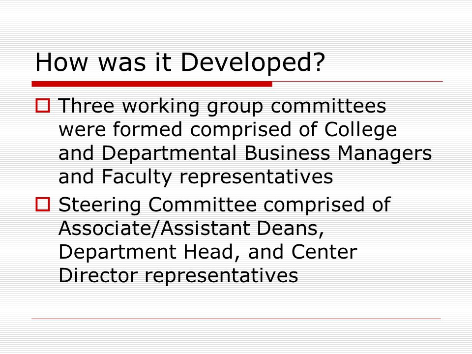 How was it Developed Three working group committees were formed comprised of College and Departmental Business Managers and Faculty representatives.