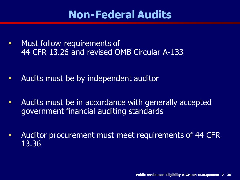 Non-Federal Audits Must follow requirements of 44 CFR 13.26 and revised OMB Circular A-133. Audits must be by independent auditor.