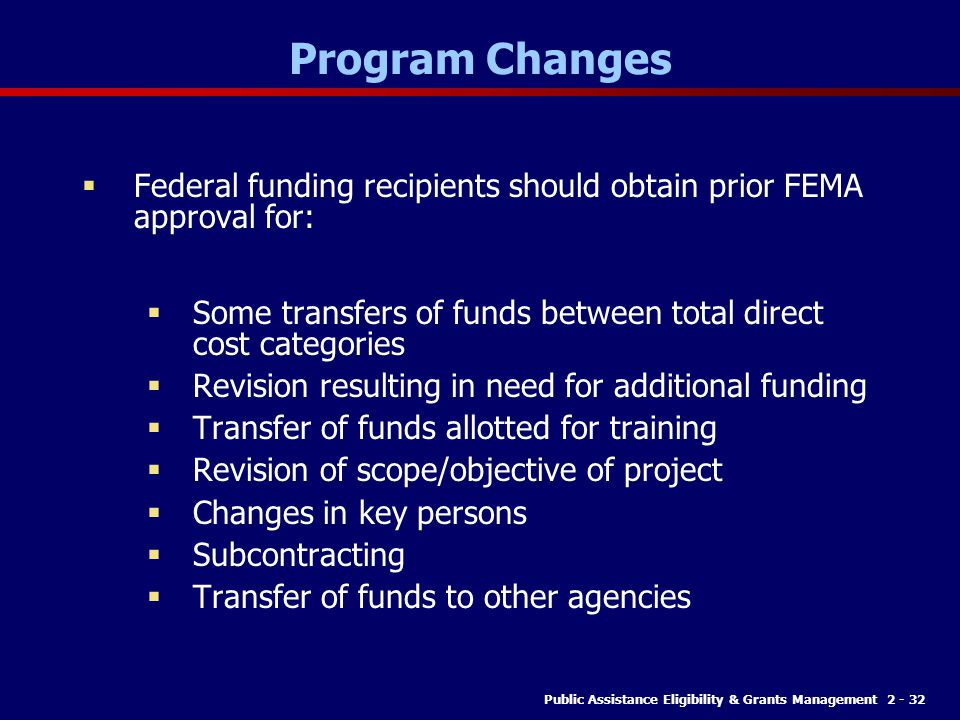 Program Changes Federal funding recipients should obtain prior FEMA approval for: Some transfers of funds between total direct cost categories.