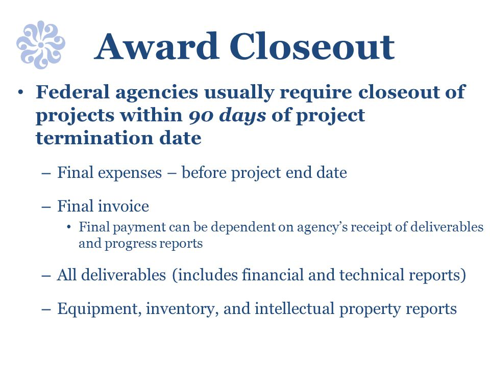 Award Closeout Federal agencies usually require closeout of projects within 90 days of project termination date.