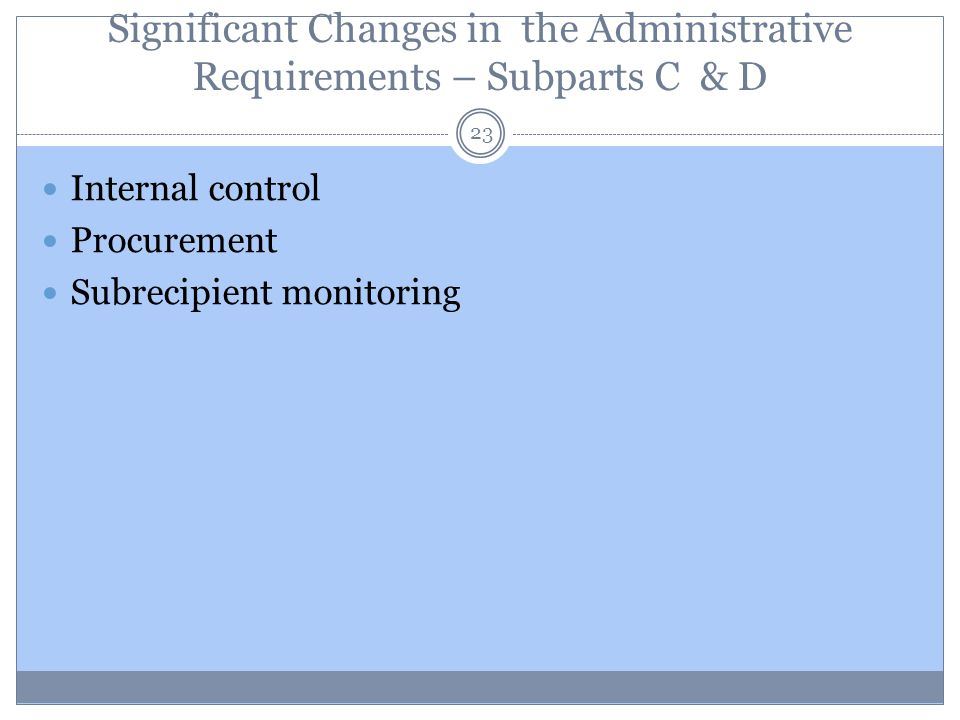 Significant Changes in the Administrative Requirements – Subparts C & D