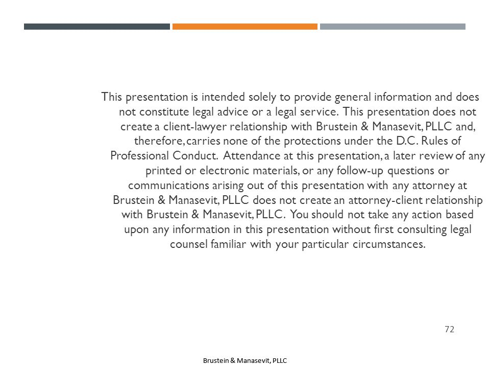 This presentation is intended solely to provide general information and does not constitute legal advice or a legal service. This presentation does not create a client-lawyer relationship with Brustein & Manasevit, PLLC and, therefore, carries none of the protections under the D.C.