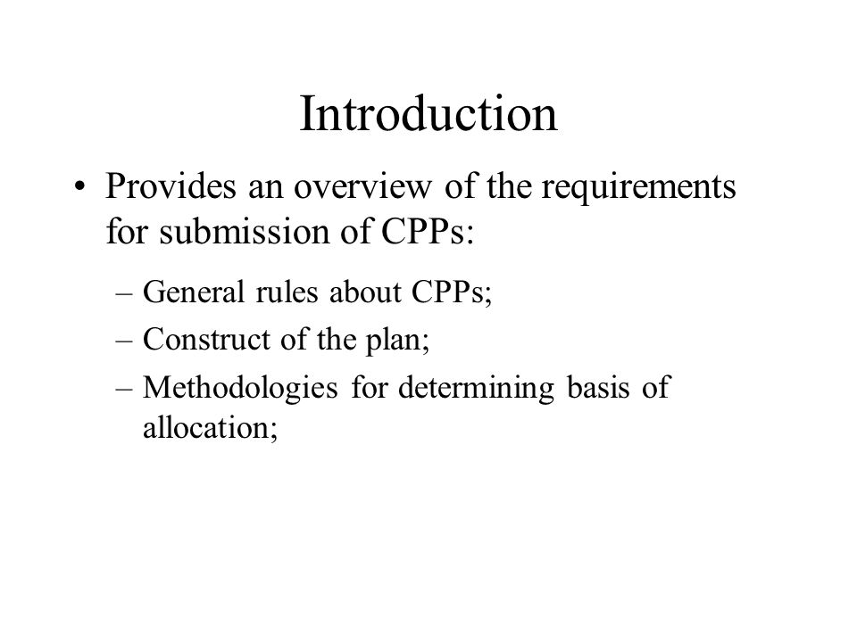 Introduction Provides an overview of the requirements for submission of CPPs: General rules about CPPs;