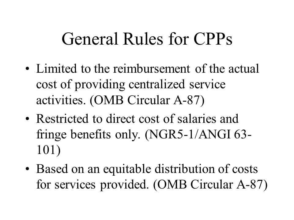 General Rules for CPPs Limited to the reimbursement of the actual cost of providing centralized service activities. (OMB Circular A-87)