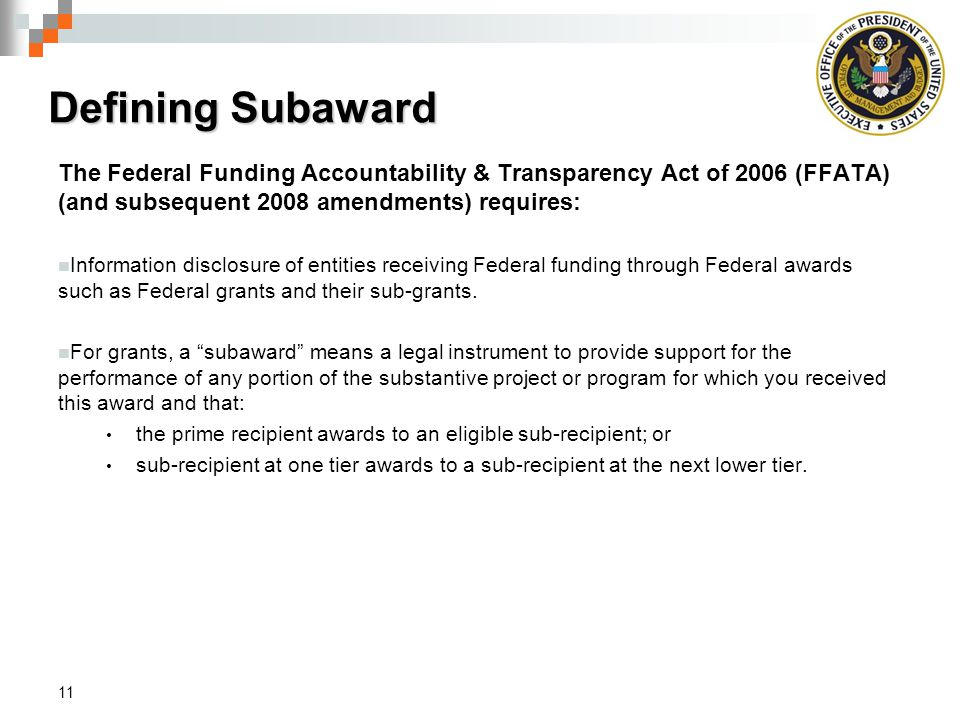 Defining Subaward The Federal Funding Accountability & Transparency Act of 2006 (FFATA) (and subsequent 2008 amendments) requires:
