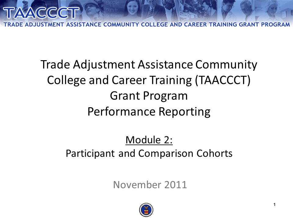 Trade Adjustment Assistance Community College and Career Training (TAACCCT) Grant Program Performance Reporting Module 2: Participant and Comparison Cohorts