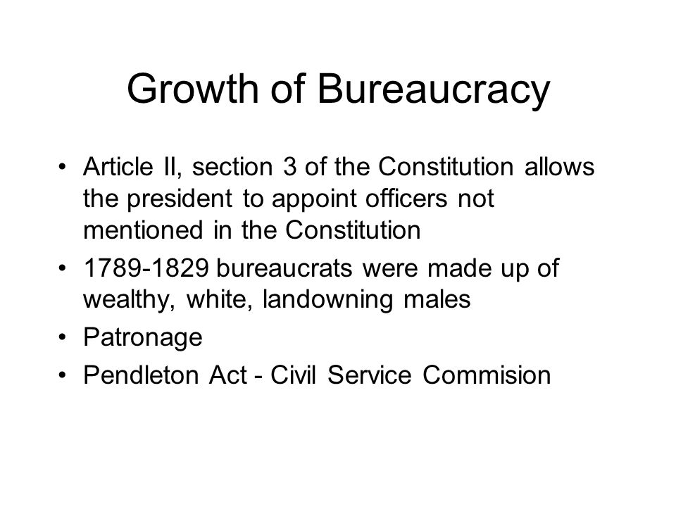 Growth of Bureaucracy Article II, section 3 of the Constitution allows the president to appoint officers not mentioned in the Constitution.