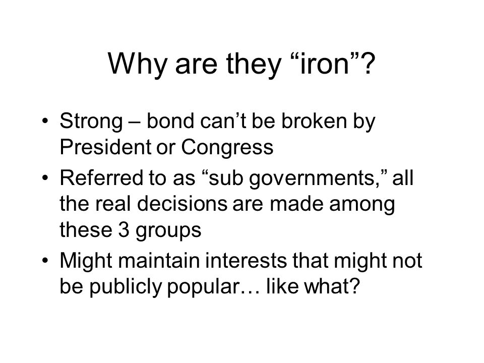 Why are they iron Strong – bond can't be broken by President or Congress.