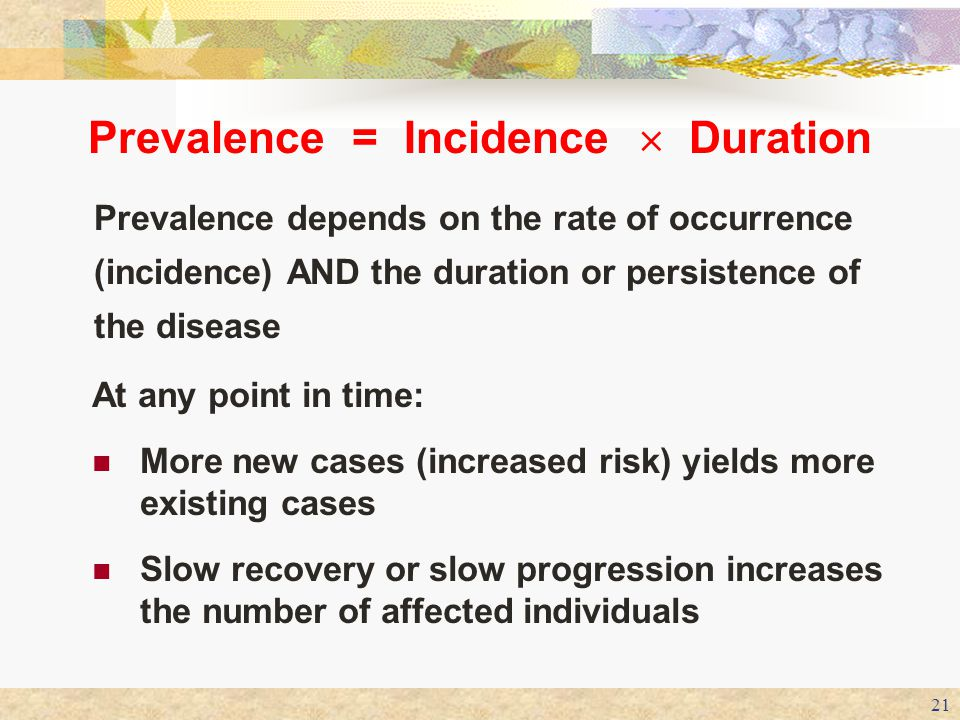 Prevalence = Incidence  Duration