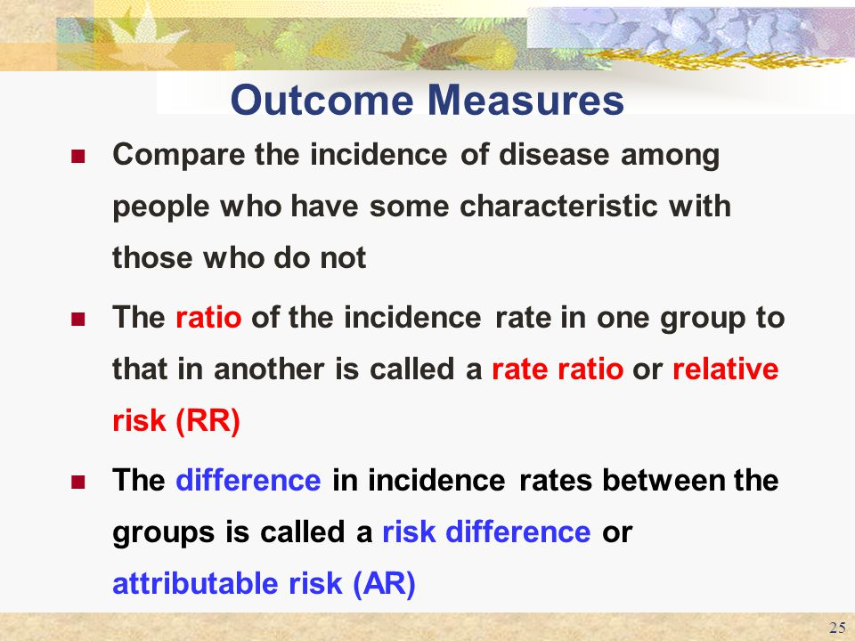 Outcome Measures Compare the incidence of disease among people who have some characteristic with those who do not.