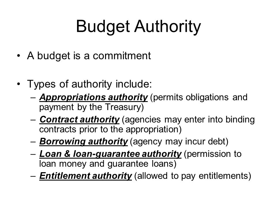 Budget Authority A budget is a commitment Types of authority include: