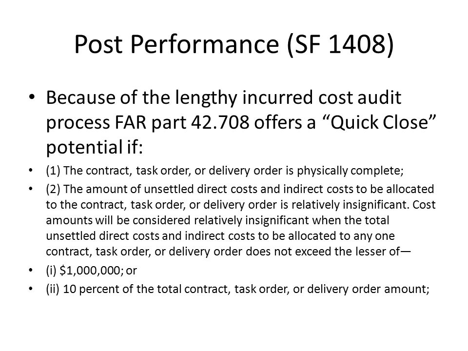 Post Performance (SF 1408) Because of the lengthy incurred cost audit process FAR part 42.708 offers a Quick Close potential if: