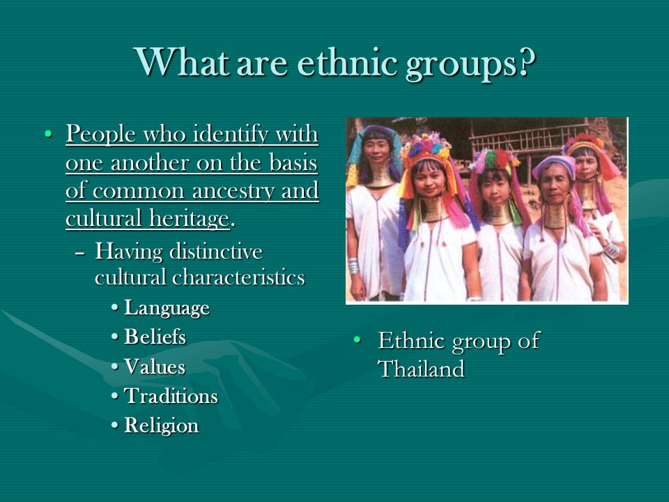What are ethnic groups People who identify with one another on the basis of common ancestry and cultural heritage.