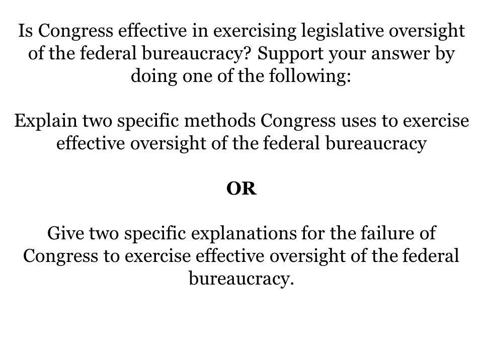 Is Congress effective in exercising legislative oversight of the federal bureaucracy Support your answer by doing one of the following: