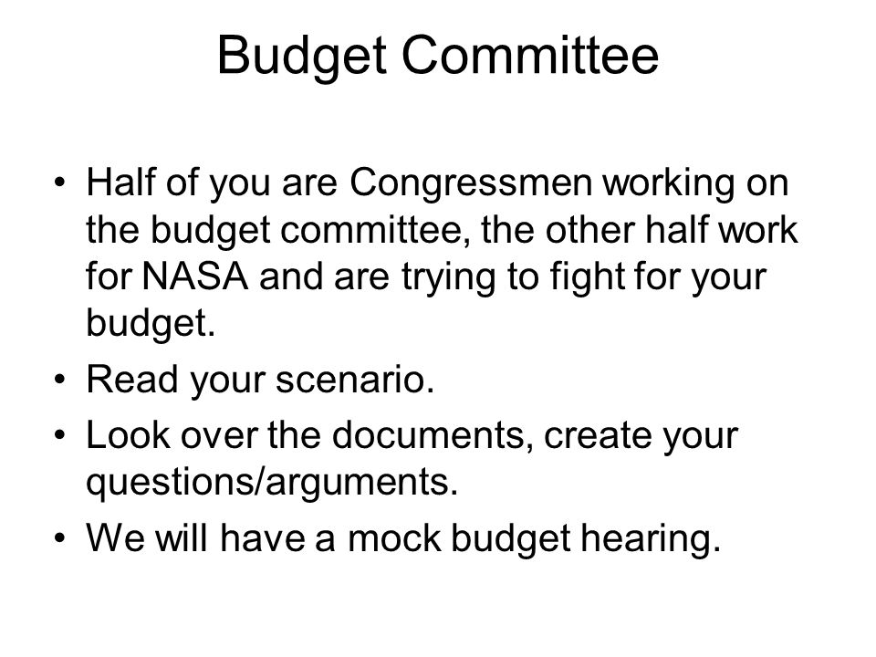 Budget Committee Half of you are Congressmen working on the budget committee, the other half work for NASA and are trying to fight for your budget.
