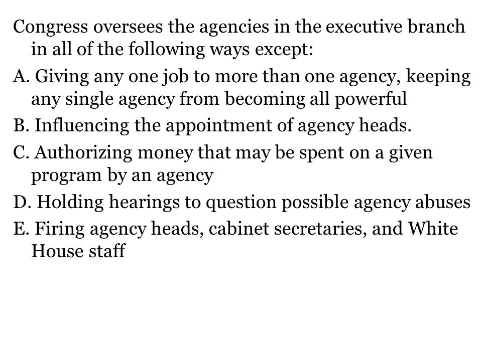 Congress oversees the agencies in the executive branch in all of the following ways except: A.