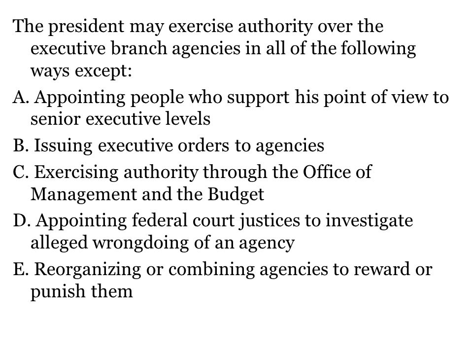 The president may exercise authority over the executive branch agencies in all of the following ways except: A.